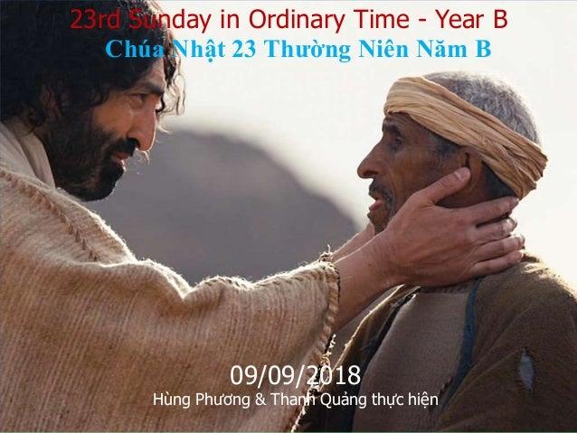 23rd Sunday in Ordinary Time - Year B Chúa Nhật 23 Thường Niên Năm B 09/09/2018 Hùng Phương & Thanh Quảng thực hiện