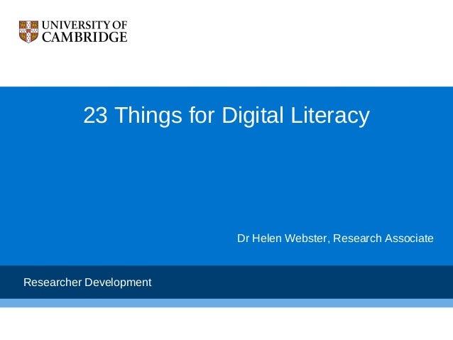 23 Things for Digital Literacy                          Dr Helen Webster, Research AssociateResearcher Development