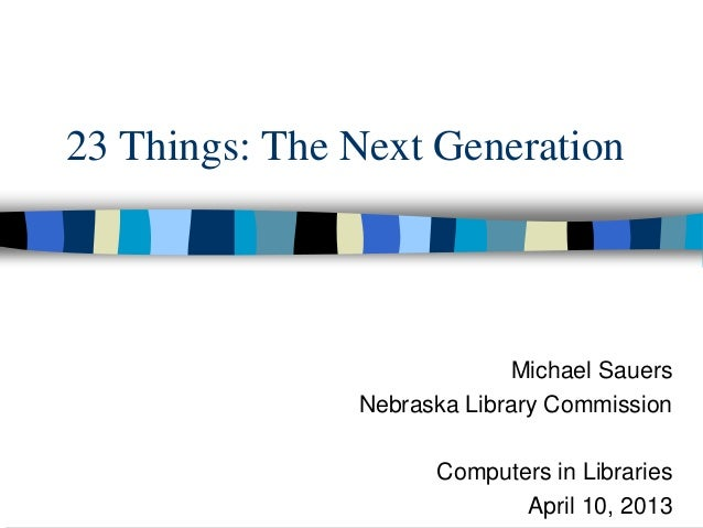 23 Things: The Next Generation                             Michael Sauers               Nebraska Library Commission       ...