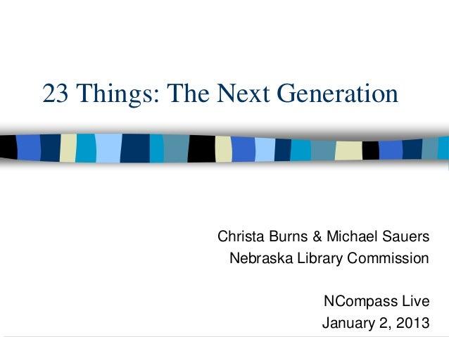 23 Things: The Next Generation              Christa Burns & Michael Sauers               Nebraska Library Commission      ...