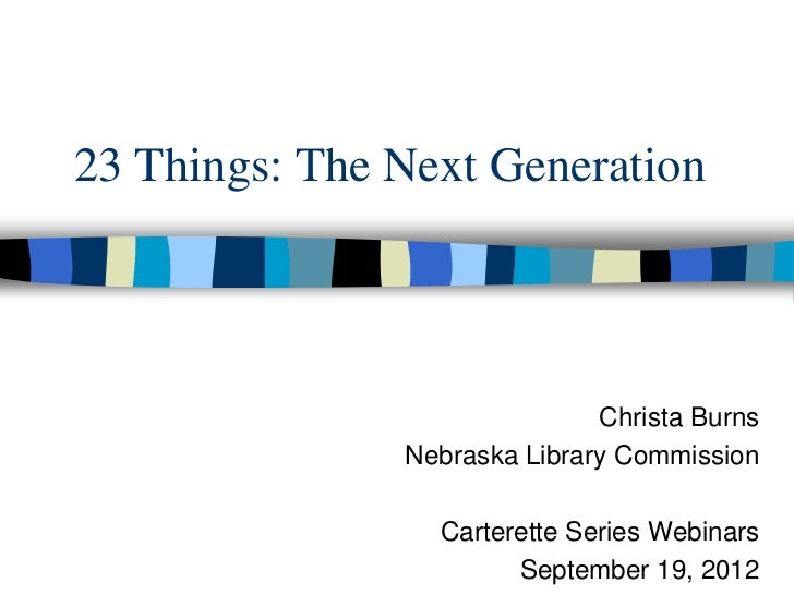 23 Things: The Next Generation                              Christa Burns               Nebraska Library Commission       ...