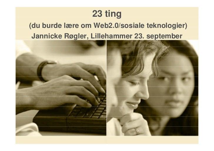23 ting (du burde lære om Web2.0/sosiale teknologier) Jannicke Røgler, Lillehammer 23. september