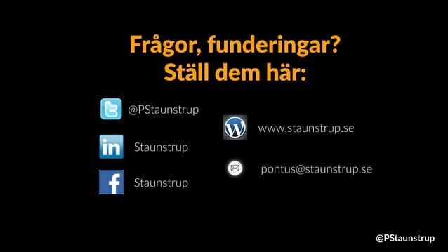 @PStaunstrup Staunstrup www.staunstrup.se pontus@staunstrup.se Staunstrup Frågor, funderingar? Ställ dem här: @PStaunstrup
