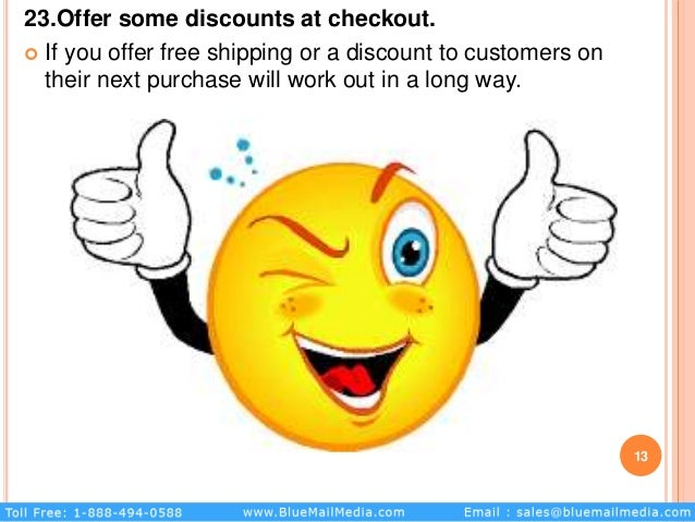 23.Offer some discounts at checkout.  If you offer free shipping or a discount to customers on their next purchase will w...