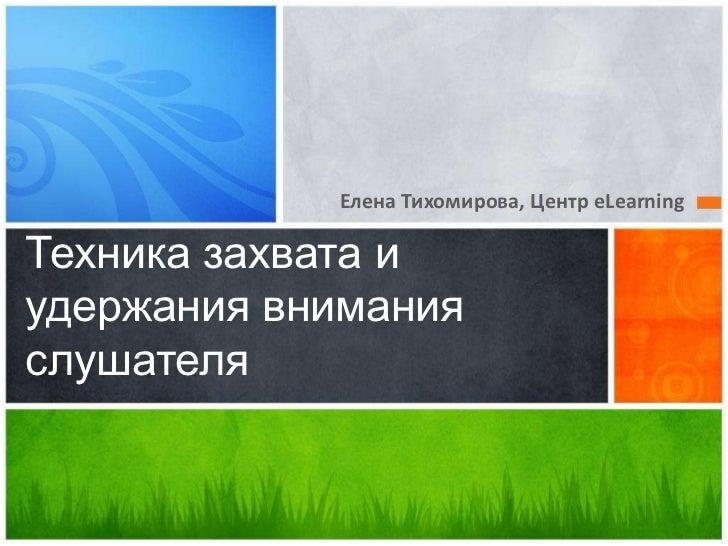 Елена Тихомирова, Центр eLearning<br />Техника захвата и удержания внимания слушателя<br />