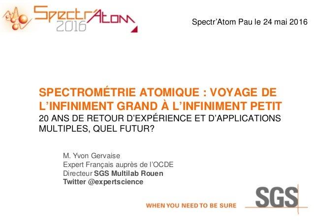 M. Yvon Gervaise Expert Français auprès de l'OCDE Directeur SGS Multilab Rouen Twitter @expertscience SPECTROMÉTRIE ATOMIQ...