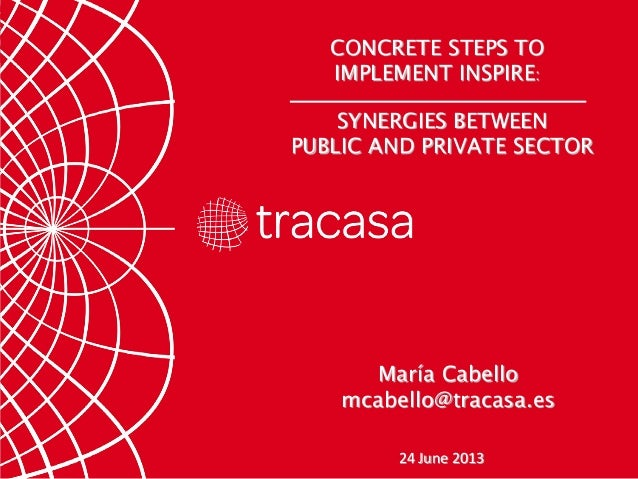 SYNERGIES BETWEEN PUBLIC AND PRIVATE SECTOR CONCRETE STEPS TO IMPLEMENT INSPIRE: 24 June 2013 María Cabello mcabello@traca...