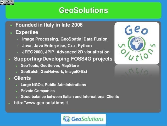 GeoSolutions  Founded in Italy in late 2006  Expertise • Image Processing, GeoSpatial Data Fusion • Java, Java Enterpris...