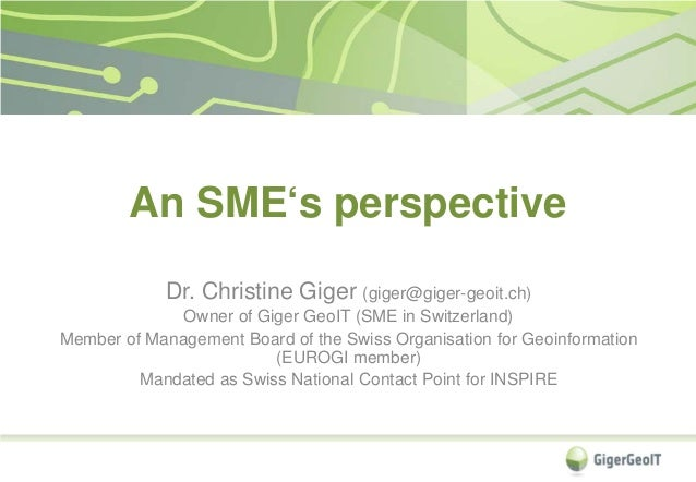 An SME's perspective Dr. Christine Giger (giger@giger-geoit.ch) Owner of Giger GeoIT (SME in Switzerland) Member of Manage...
