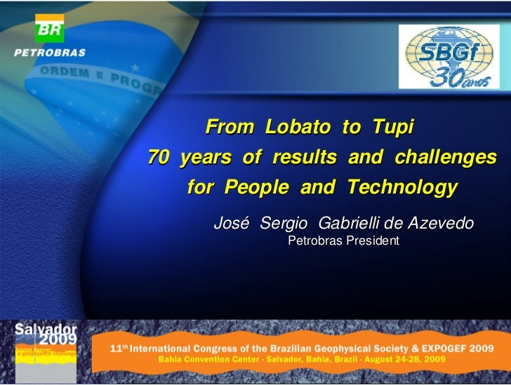From Lobato to Tupi 70 years of results and challenges     for People and Technology       José Sergio Gabrielli de Azeved...