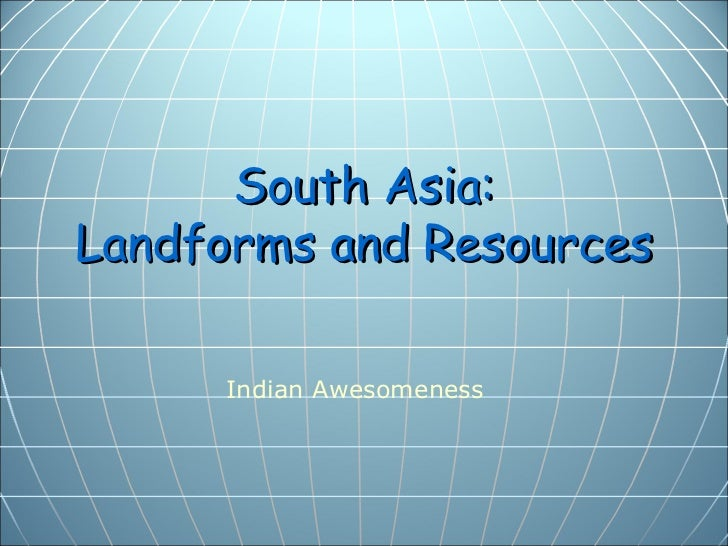 South Asia:Landforms and Resources     Indian Awesomeness