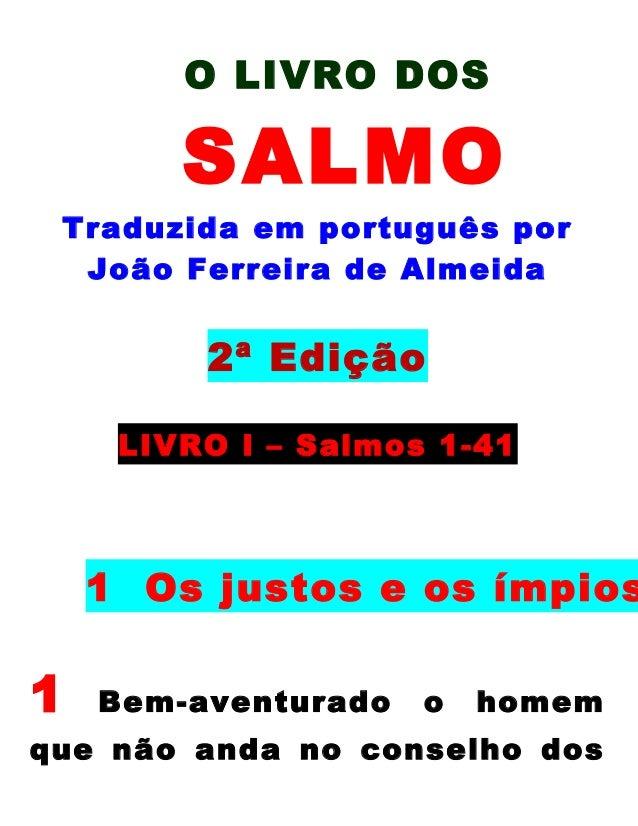 O LIVRO DOS  SALMO Traduzida em português por João Ferreira de Almeida  2ª Edição LIVRO l – Salmos 1-41  1 Os justos e os ...
