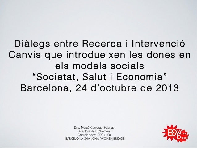 """Diàlegs entre Recerca i Intervenció Canvis que introdueixen les dones en els models socials """"Societat, Salut i Economia"""" B..."""