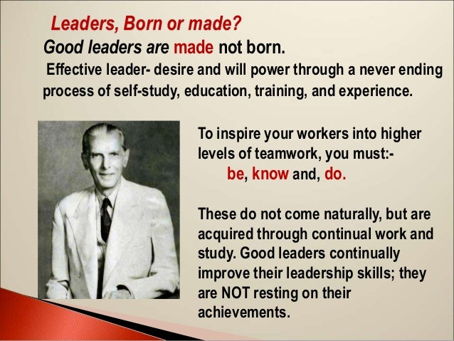 """leadership born or made Are leaders born or made this is a debate as timeless as the question """"which came first: the chicken or the egg"""" some people think leaders are born—they naturally possess the social ."""