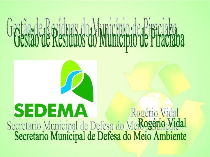 Gestão de Resíduos do Município de Piraciaba Rogério Vidal  Secretario Municipal de Defesa do Meio Ambiente