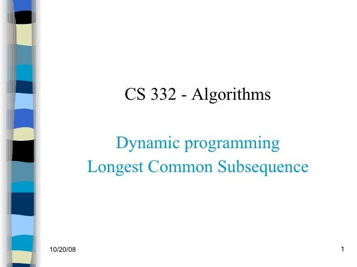<ul><li>CS 332 - Algorithms </li></ul><ul><li>Dynamic programming </li></ul><ul><li>Longest Common Subsequence </li></ul>