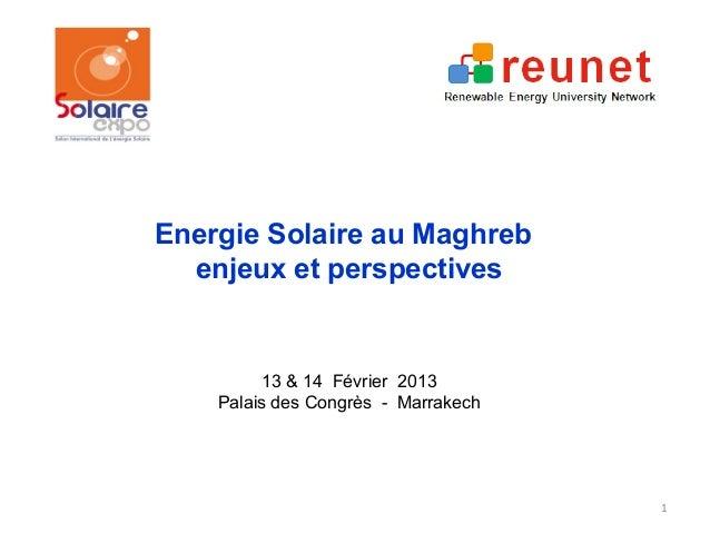 Energie Solaire au Maghreb  enjeux et perspectives         13 & 14 Février 2013    Palais des Congrès - Marrakech         ...