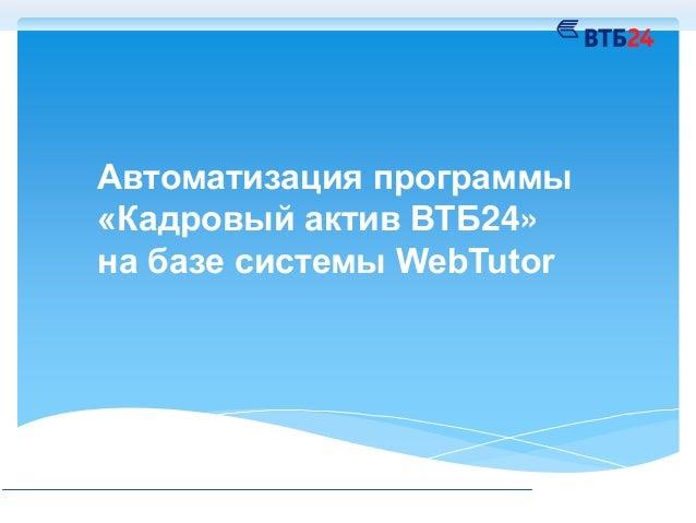 Автоматизация программы «Кадровый актив ВТБ24» на базе системы WebTutor