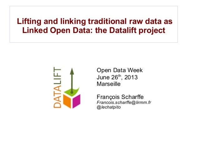 Lifting and linking traditional raw data as Linked Open Data: the Datalift project Open Data Week June 26th , 2013 Marseil...