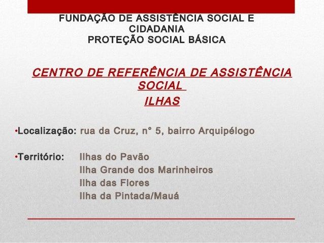 FUNDAÇÃO DE ASSISTÊNCIA SOCIAL E CIDADANIA PROTEÇÃO SOCIAL BÁSICA CENTRO DE REFERÊNCIA DE ASSISTÊNCIA SOCIAL ILHAS •Locali...