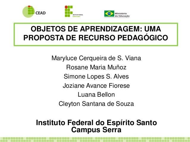 OBJETOS DE APRENDIZAGEM: UMA PROPOSTA DE RECURSO PEDAGÓGICO Maryluce Cerqueira de S. Viana Rosane Maria Muñoz Simone Lopes...