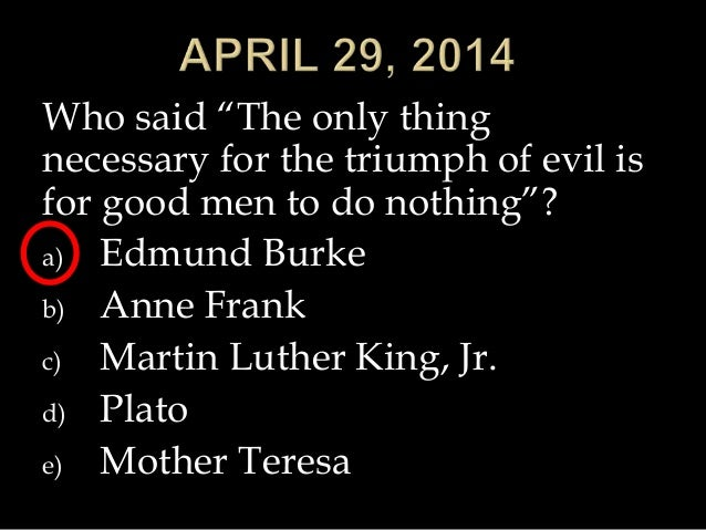 """Who said """"The only thing necessary for the triumph of evil is for good men to do nothing""""? a) Edmund Burke b) Anne Frank c..."""