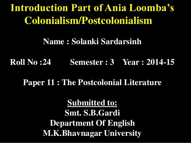 Introduction Part of Ania Loomba's  Colonialism/Postcolonialism  Name : Solanki Sardarsinh  Roll No :24 Semester : 3 Year ...