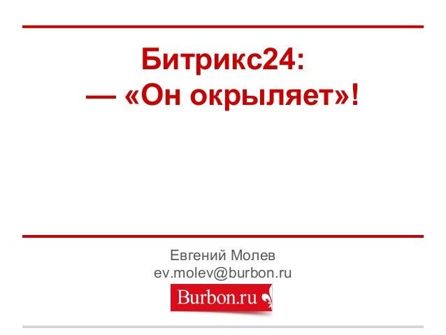 Битрикс24: — «Он окрыляет»! Евгений Молев ev.molev@burbon.ru