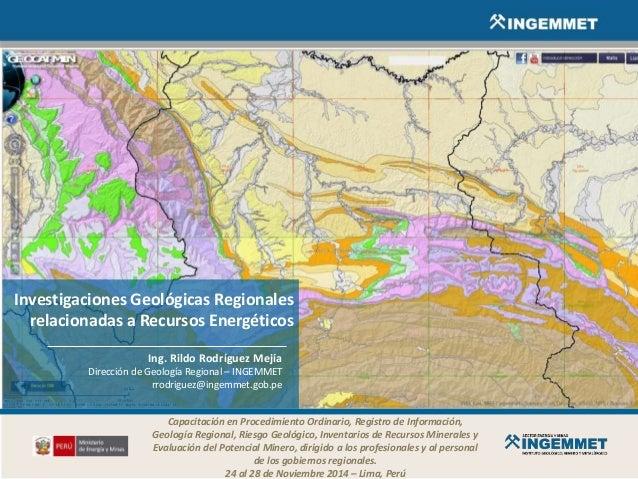 Investigaciones Geológicas Regionales relacionadas a Recursos Energéticos Ing. Rildo Rodríguez Mejía Dirección de Geología...