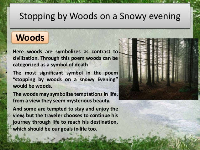 "the different symbols in stopping by woods on a snowy evening a poem by robert frost ""stopping by woods on a snowy evening"" has a complex theme that underlies what appears to be a simple poem while the poem seems to be quite simple at face value, there seems to be an underlying theme that the poem itself is talking about life."