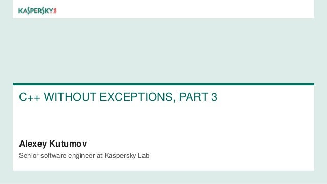 C++ WITHOUT EXCEPTIONS, PART 3 Alexey Kutumov Senior software engineer at Kaspersky Lab