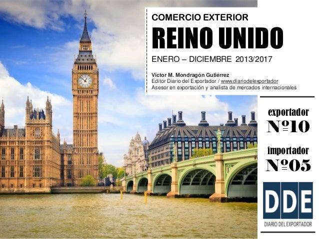 exportador Nº10 importador Nº05 COMERCIO EXTERIOR REINO UNIDO ENERO – DICIEMBRE 2013/2017 Víctor M. Mondragón Gutiérrez Ed...