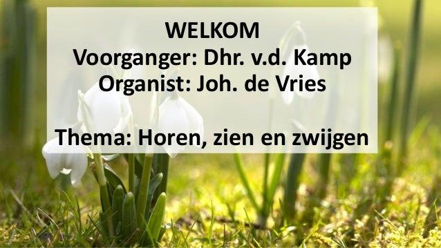 WELKOM Voorganger: Dhr. v.d. Kamp Organist: Joh. de Vries Thema: Horen, zien en zwijgen