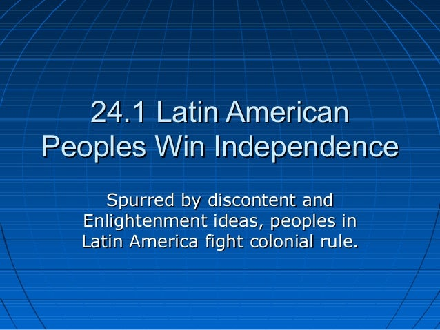 24.1 Latin American24.1 Latin AmericanPeoples Win IndependencePeoples Win IndependenceSpurred by discontent andSpurred by ...