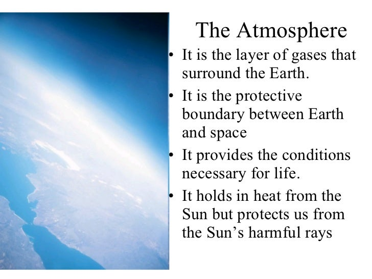The Atmosphere <ul><li>It is the layer of gases that surround the Earth. </li></ul><ul><li>It is the protective boundary b...