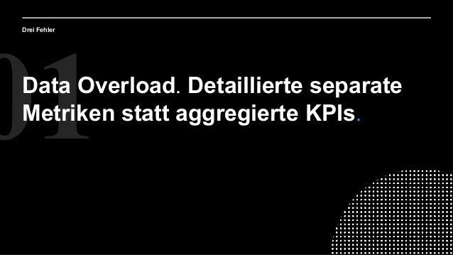 01Data Overload. Detaillierte separate Metriken statt aggregierte KPIs. Drei Fehler