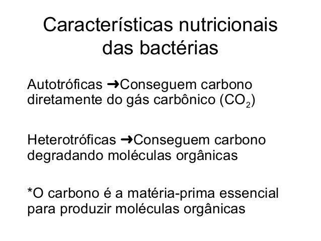 Características nutricionais das bactérias Autotróficas Conseguem carbono➜ diretamente do gás carbônico (CO2) Heterotrófic...