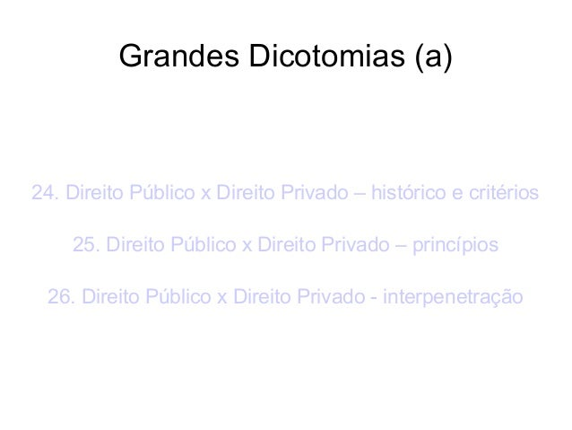 Grandes Dicotomias (a)  24. Direito Público x Direito Privado – histórico e critérios 25. Direito Público x Direito Privad...
