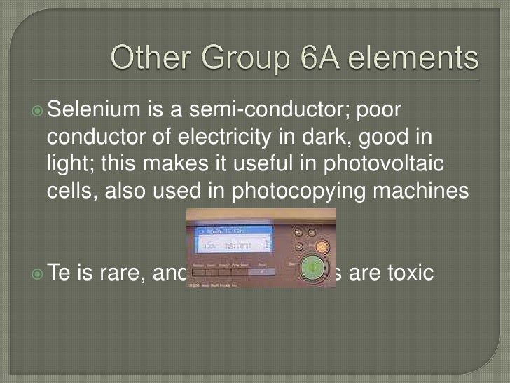 Other Group 6A elements<br />Selenium is a semi-conductor; poor conductor of electricity in dark, good in light; this make...