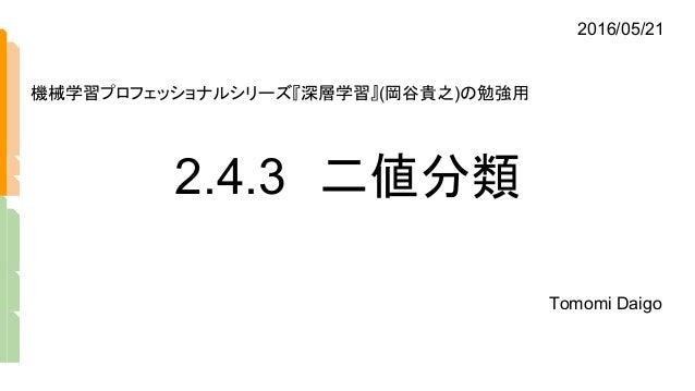 2.4.3 二値分類 Tomomi Daigo 機械学習プロフェッショナルシリーズ『深層学習』(岡谷貴之)の勉強用 2016/05/21