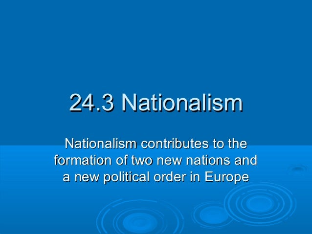 24.3 Nationalism24.3 NationalismNationalism contributes to theNationalism contributes to theformation of two new nations a...