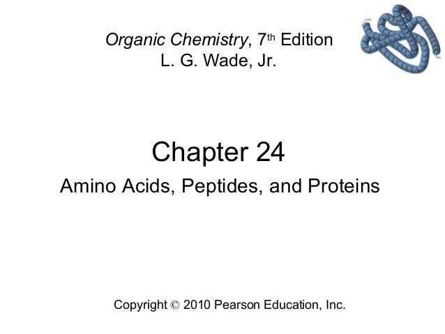 Chapter 24 Copyright © 2010 Pearson Education, Inc. Organic Chemistry, 7th Edition L. G. Wade, Jr. Amino Acids, Peptides, ...