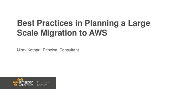 Best Practices in Planning a Large Scale Migration to AWS Nirav Kothari, Principal Consultant