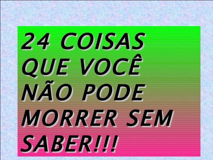 24 COISAS QUE VOCÊ NÃO PODE MORRER SEM SABER!!!