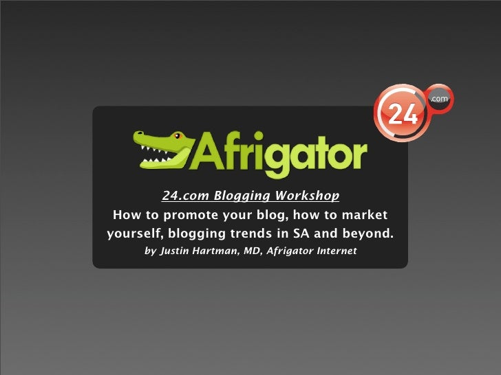 24.com Blogging Workshop  How to promote your blog, how to market yourself, blogging trends in SA and beyond.      by Just...