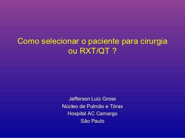 Como selecionar o paciente para cirurgia            ou RXT/QT ?             Jefferson Luiz Gross           Núcleo de Pulmã...