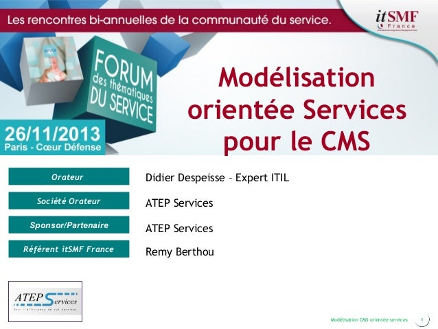 Modélisation orientée Services pour le CMS Orateur  Didier Despeisse – Expert ITIL  Société Orateur  ATEP Services  Sponso...