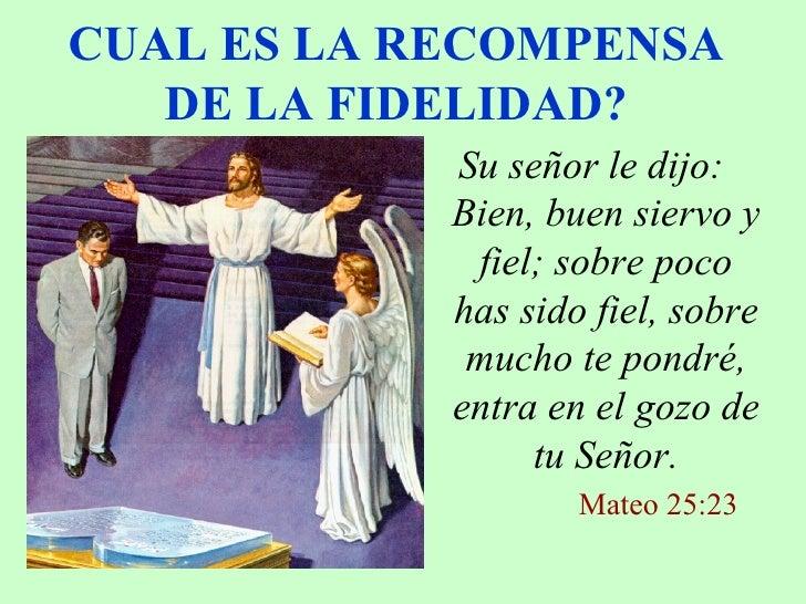 CUAL ES LA RECOMPENSA DE LA FIDELIDAD? <ul><li>Su señor le dijo: Bien, buen siervo y fiel; sobre poco has sido fiel, sobre...