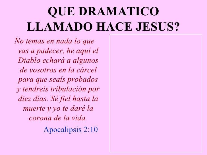 QUE DRAMATICO LLAMADO HACE JESUS? <ul><li>No temas en nada lo que vas a padecer, he aquí el Diablo echará a algunos de vos...