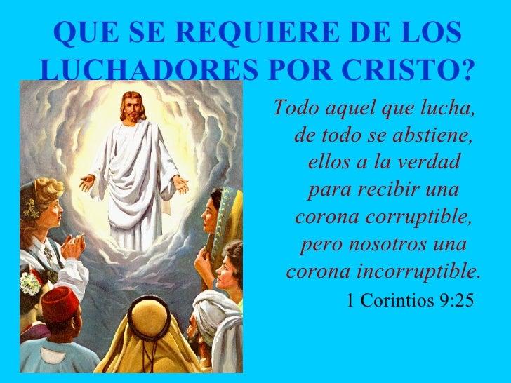 QUE SE REQUIERE DE LOS LUCHADORES POR CRISTO? <ul><li>Todo aquel que lucha, de todo se abstiene, ellos a la verdad para re...